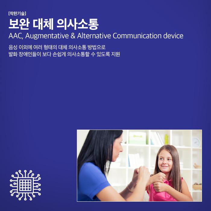 [착한기술] 보완 대체 의사소통 AAC, Augmentative & Alternative Communication device 음  성 이외에 여러 형태의 대체 의사소통 방법으로 발화 장애인들이 보다 손쉽게   의사소통할 수 있도록 지원