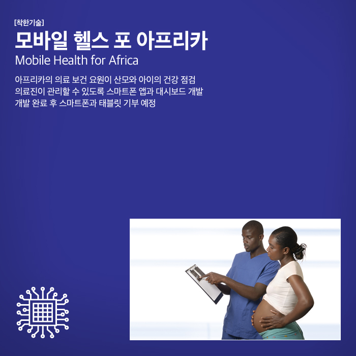 [착한기술] 모바일 헬스 포 아프리카 Mobile Health for Africa 아프리카의 의료 보건 요원  이 산모와 아이의 건강 점검. 의료진이 관리할 수 있도록 스마트폰 앱과 대시보  다 개발. 개발 완료 후 스마트폰과 태블릿 기부 예정