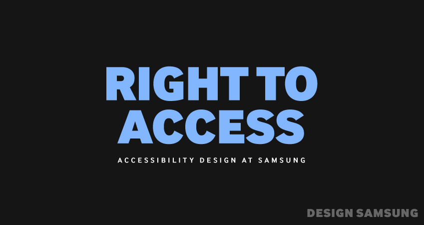 RIGHT TO ACCESS, ACCESSIBILITY DESIGN AT SAMSUNG