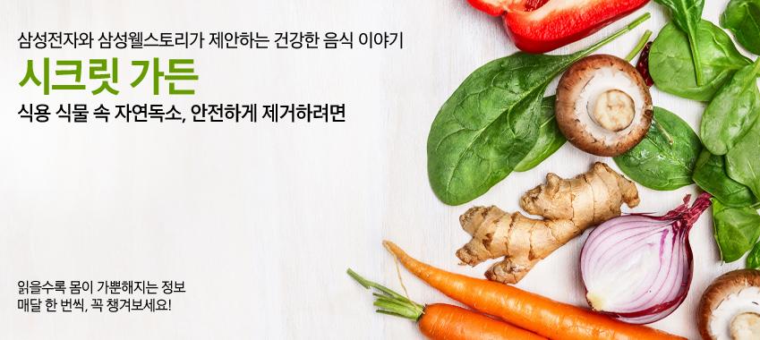 삼성전자와 삼성웰스토리가 제안하는 건강한 음식 이야기 시크릿가든 식용 식물 속 자연독소, 안전하게 제거하려면 읽을수록 몸이 가뿐해지는 정보 매달 한번씩, 꼭 챙겨보세요!