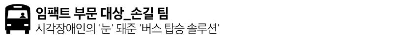 임팩트 부문 대상_손길 팀 시작장애인의 '눈'돼준 '버스 탑승 솔루션'
