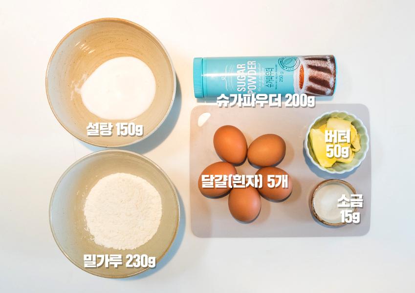 설탕 150g , 밀카루 230g ,슈가파우더 200g , 달걀(흰자) 5개 , 버터 50g , 소금15g
