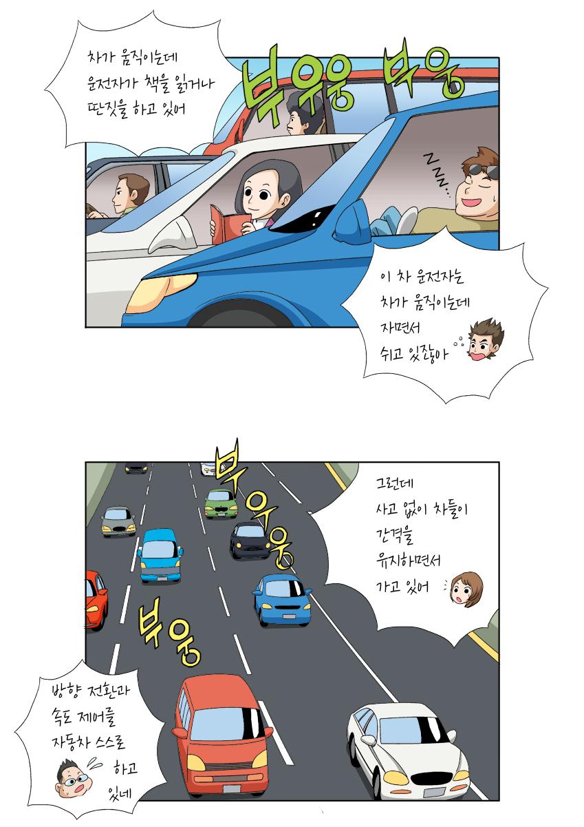 차가 움직이는데 운전자가 책을 읽거나 딴짓을 하고 있어 , 부우웅 부웅 , 이 차 운전자는 차가 움직이는데 자면서 쉬고 있잖아 , 그런데 사고 없이 차들이 간격을 유지하면서 가고 있어 , 방향 전환과 속도 제어를 자동차 스스로 하고 있네