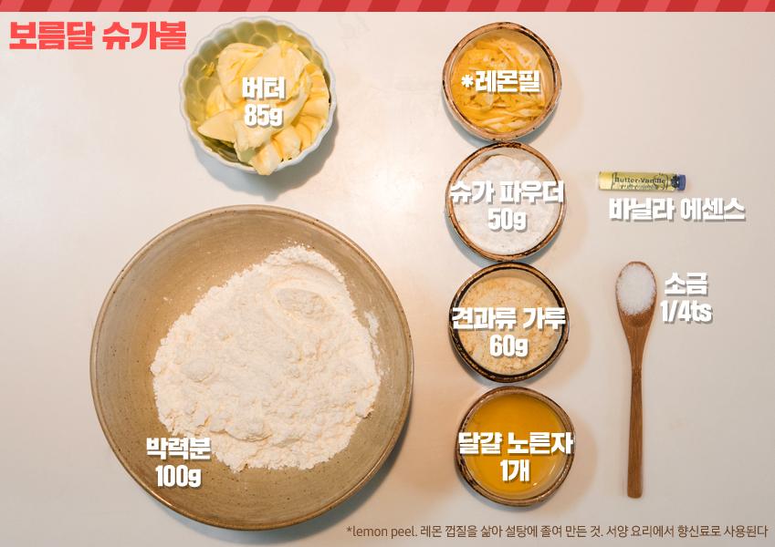 보름달 슈가볼 버터 85g , 박력분 100g , *레몬필 , 슈가 파우더 50g , 견과류 가루 60g , 달걀 노른자 1개 , 바닐라 에센스 , 소금1/4ts *lemon peel. 레몬 껍질을 삶아 설탕에 졸여 만든 것. 서양 요리에서 향신료로 사용된다