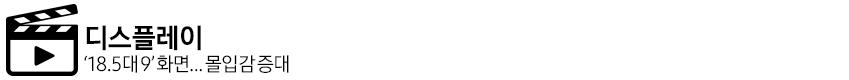 디스플레이 18.5대 9 화면, 몰입감 증대