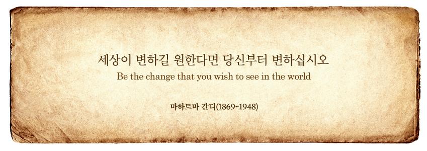 세상이 변하길 원한다면 당신부터 변하십시오. Be the change that you wish to see in the world. 마하트마 간디 (1869~1948)