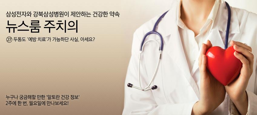 삼성전자와 강북삼성병원이 제안하는 건강한 약속 뉴스룸 주치의 27 두통도 '예방 치료'가 가능하단 사실, 아세요? 누구나 궁금해할 만한 '알토란 건강 정보' 2주에 한 번, 월요일에 만나보세요!