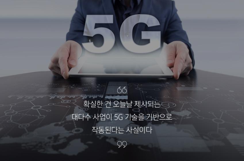 확실한 건 오늘날 제시되는 대다수 사업이 5G 기술을 기반으로 작동된단 사실이다.