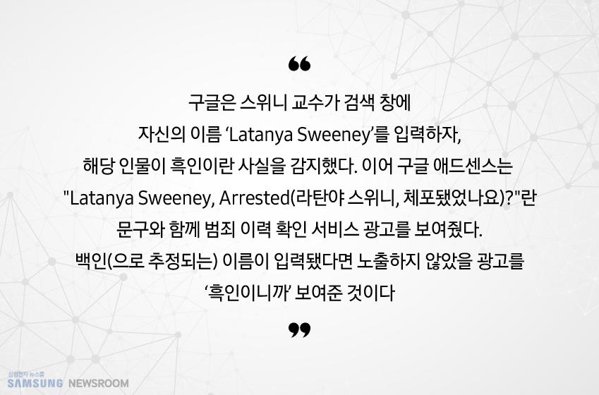 """구글은 스위니 교수가 검색 창에 자신의 이름 'Latanya Sweeney'를 입력하자, 해당 인물이 흑인이란 사실을 감지했다. 이어 구글 애드센스는 """"Latanya Sweeney, Arrested(라탄야 스위니, 체포됐었나요)?""""란 문구와 함께 범죄 이력 확인 서비스 광고를 보여줬다. 백인(으로 추정되는) 이름이 입력됐다면 노출하지 않았을 광고를 '흑인이니까' 보여준 것이다."""
