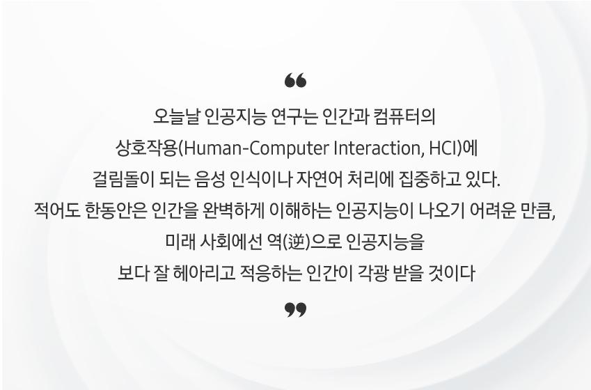 실제로 오늘날 인공지능 연구는 인간과 컴퓨터의 상호작용(Human-Computer Interaction, HCI)에 걸림돌이 되는 음성 인식이나 자연어 처리에 집중하고 있다. 적어도 한동안은 인간을 완벽하게 이해하는 인공지능이 나오기 어려운 만큼, 미래 사회에선 역(逆)으로 인공지능을 보다 잘 헤아리고 적응하는 인간이 각광 받을 것이다
