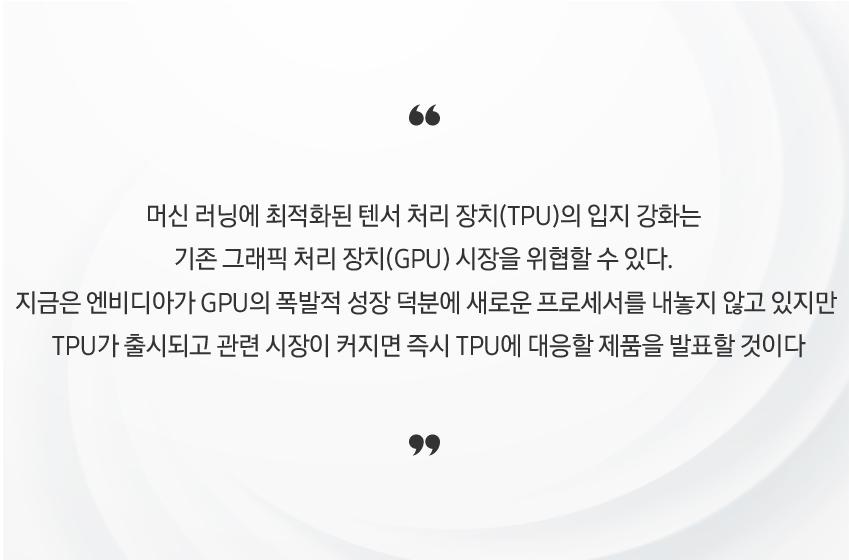 머신 러닝에 최적화된 텐서 처리 장치(TPU)의 입지 강화는 기존 그래픽 처리 장치(GPU) 시장을 위협할 수 있다. 지금은 엔비디아가 GPU의 폭발적 성장 덕분에 새로운 프로세서를 내놓지 않고 있지만 TPU가 출시되고 관련 시장이 커지면 즉시 TPU에 대응할 제품을 발표할 것이다.