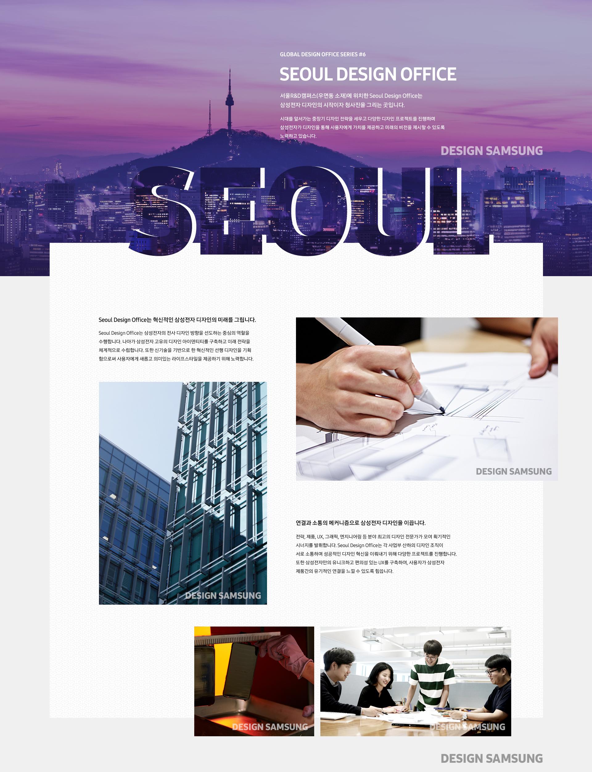 서울R&D캠퍼스(우면동 소재)에 위치한 Seoul Design Office는  삼성전자 디자인의 시작이자 청사진을 그리는 곳입니다.  시대를 앞서가는 중장기 디자인 전략을 세우고 다양한 디자인 프로젝트를 진행하며 삼성전자가 디자인을 통해 사용자에게 가치를 제공하고 미래의 비전을 제시할 수 있도록 노력하고 있습니다.    Seoul Design Office는 혁신적인 삼성전자 디자인의 미래를 그립니다.  Seoul Design Office는 삼성전자의 전사 디자인 방향을 선도하는 중심의 역할을 수행합니다. 나아가 삼성전자 고유의 디자인 아이덴티티를 구축하고 미래 전략을 체계적으로 수립합니다. 또한 신기술을 기반으로 한 혁신적인 선행 디자인을 기획함으로써 사용자에게 새롭고 의미있는 라이프스타일을 제공하기 위해 노력합니다.    연결과 소통의 메커니즘으로 삼성전자 디자인을 이끕니다.  전략, 제품, UX, 그래픽, 엔지니어링 등 분야 최고의 디자인 전문가가 모여 획기적인 시너지를 발휘합니다. Seoul Design Office는 각 사업부 산하의 디자인 조직이 서로 소통하며 성공적인 디자인 혁신을 이뤄내기 위해 다양한 프로젝트를 진행합니다. 또한 삼성전자만의 유니크하고 편의성 있는 UX를 구축하여, 사용자가 삼성전자 제품간의 유기적인 연결을 느낄 수 있도록 힘씁니다.
