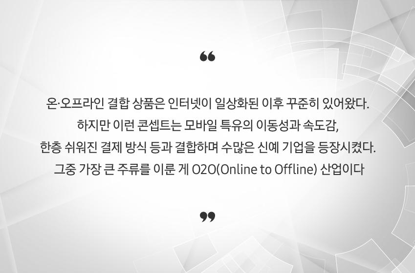 온·오프라인 결합 상품은 인터넷이 일상화된 이후 꾸준히 있어왔다. 하지만 이런 콘셉트는 모바일 특유의 이동성과 속도감, 한층 쉬워진 결제 방식 등과 결합하며 수많은 신예 기업을 등장시켰다. 그증 가장 큰 주류를 이룬 게 O2O(Online to Offline) 산업니다.