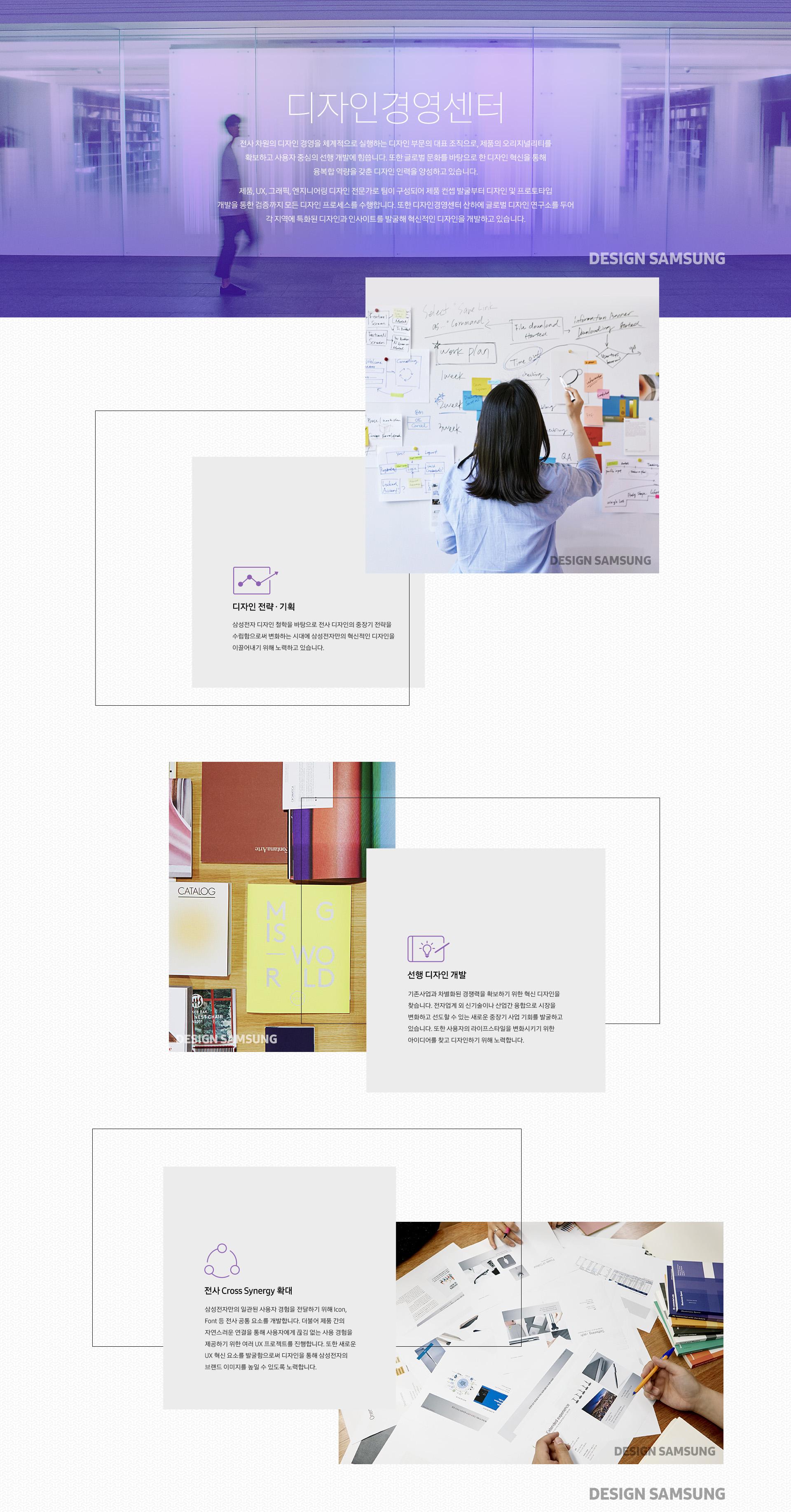 디자인경영센터]  전사 차원의 디자인 경영을 체계적으로 실행하는 디자인 부문의 대표 조직으로, 제품의 오리지널리티를 확보하고 사용자 중심의 선행 개발에 힘씁니다. 또한 글로벌 문화를 바탕으로 한 디자인 혁신을 통해 융복합 역량을 갖춘 디자인 인력을 양성하고 있습니다.  제품, UX, 그래픽, 엔지니어링 디자인 전문가로 팀이 구성되어 제품 컨셉 발굴부터 디자인 및 프로토타입 개발을 통한 검증까지 모든 디자인 프로세스를 수행합니다. 또한 디자인경영센터 산하에 글로벌 디자인 연구소를 두어 각 지역에 특화된 디자인과 인사이트를 발굴해 혁신적인 디자인을 개발하고 있습니다.    디자인 전략 ∙ 기획  삼성전자 디자인 철학을 바탕으로 전사 디자인의 중장기 전략을 수립함으로써 변화하는 시대에 삼성전자만의 혁신적인 디자인을 이끌어내기 위해 노력하고 있습니다.    선행 디자인 개발  기존사업과 차별화된 경쟁력을 확보하기 위한 혁신 디자인을 찾습니다. 전자업계 외 신기술이나 산업간 융합으로 시장을 변화하고 선도할 수 있는 새로운 중장기 사업 기회를 발굴하고 있습니다. 또한 사용자의 라이프스타일을 변화시키기 위한 아이디어를 찾고 디자인하기 위해 노력합니다.    전사 Cross Synergy 확대  삼성전자만의 일관된 사용자 경험을 전달하기 위해 Icon, Font 등 전사 공통 요소를 개발합니다. 더불어 제품 간의 자연스러운 연결을 통해 사용자에게 끊김 없는 사용 경험을 제공하기 위한 여러 UX 프로젝트를 진행합니다. 또한 새로운 UX 혁신 요소를 발굴함으로써 디자인을 통해 삼성전자의 브랜드 이미지를 높일 수 있도록 노력합니다.