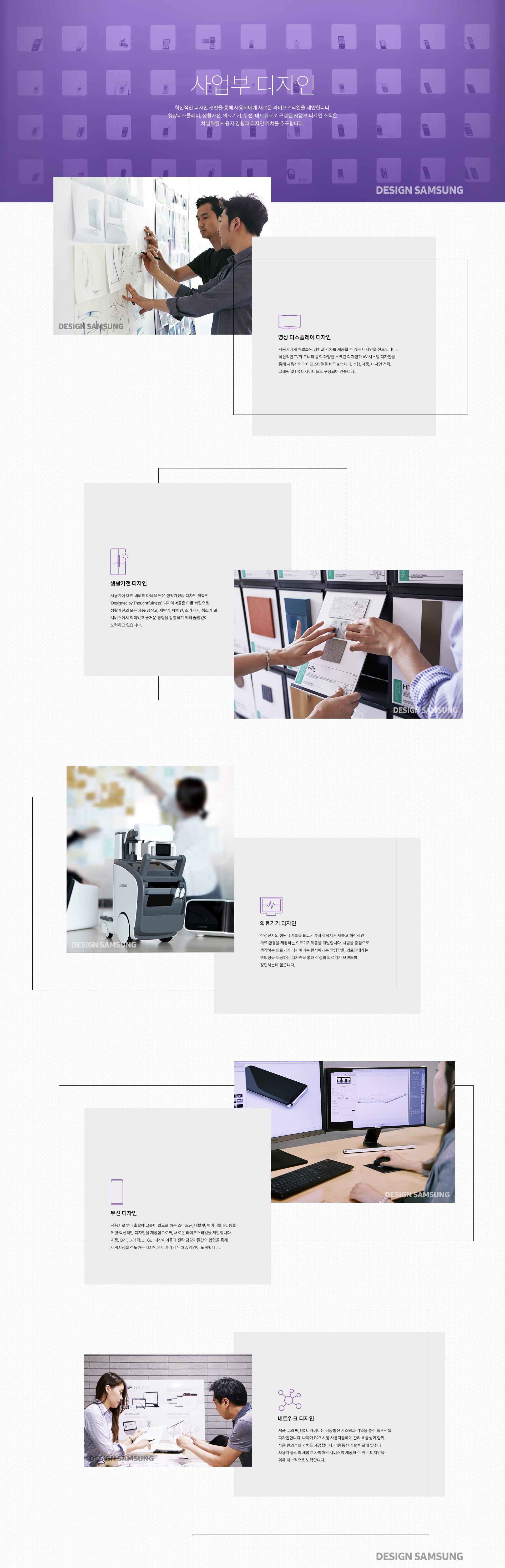 [사업부 디자인]  혁신적인 디자인 개발을 통해 사용자에게 새로운 라이프스타일을 제안합니다.  영상디스플레이, 생활가전, 의료기기, 무선, 네트워크로 구성된 사업부 디자인 조직은 차별화된 사용자 경험과 디자인 가치를 추구합니다.  영상 디스플레이 디자인 Visual Display Design  사용자에게 차별화된 경험과 가치를 제공할 수 있는 디자인을 선보입니다. 혁신적인 TV와 모니터 등의 다양한 스크린 디자인과 AV 시스템 디자인을 통해 사용자의 라이프스타일을 바꿔놓습니다. 선행, 제품, 디자인 전략, 그래픽 및 UX 디자이너들로 구성되어 있습니다.    생활가전 디자인 Digital Appliances Design  사용자에 대한 배려의 마음을 담은 생활가전의 디자인 철학인 'Designed by Thoughtfulness'. 디자이너들은 이를 바탕으로 생활가전의 모든 제품(냉장고, 세탁기, 에어컨, 조리기기, 청소기)과 서비스에서 의미있고 즐거운 경험을 창출하기 위해 끊임없이 노력하고 있습니다.    의료기기 디자인 Health & Medical Equipment Design  삼성전자의 첨단 IT기술을 의료기기에 접목시켜 새롭고 혁신적인 의료 환경을 제공하는 의료기기제품을 개발합니다. 사람을 중심으로 생각하는 의료기기 디자이너는 환자에게는 안정감을, 의료진에게는 편의성을 제공하는 디자인을 통해 삼성의 의료기기 브랜드를 정립하는데 힘씁니다.    무선 디자인 Mobile Communications Design  사용자로부터 출발해 그들이 필요로 하는 스마트폰, 태블릿, 웨어러블, PC 등을 위한 혁신적인 디자인을 제공함으로써, 새로운 라이프스타일을 제안합니다. 제품, CMF, 그래픽, UI, GUI 디자이너들과 전략 담당자들간의 협업을 통해 세계시장을 선도하는 디자인에 다가가기 위해 끊임없이 노력합니다.    네트워크 디자인 Networks Design  제품, 그래픽, UX 디자이너는 이동통신 시스템과 기업용 통신 솔루션을 디자인합니다. 나아가B2B 시장 사용자들에게 관리 효율성과 함께 사용 편의성의 가치를 제공합니다. 이동통신 기술 변화에 맞추어 사용자 중심의 새롭고 차별화된 서비스를 제공할 수 있는 디자인을 위해 지속적으로 노력합니다.