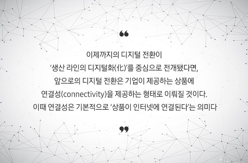 이제까지의 디지털 전환이 '생산 라인의 디지털화(化)'를 중심으로 전개됐다면, 앞으로의 디지털 전환은 기업이 제공하는 상품에 연결성(connectivity)을 제공하는 형태로 이뤄질 것이다. 이때 연결성은 기본적으로 '상품이 인터넷에 연결된다'는 의미다