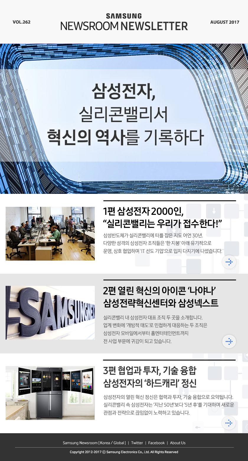 Samsung Newsroom Newsletter Vol.262, AUGUST 2017, 삼성전자, 실리콘밸리서 혁신의 역사를 기록하다, 1편 삼성전자 2000인, '실리콘밸리는 우리가 접수한다!' 삼성반도체가 실리콘밸리에 터를 잡은 지도 어언 30년. 다양한 성격의 삼성전자 조직들은 '한 지붕'아래 유기적으로 운영, 상호 협업하며'IT 선도 기업'으로 입지 다지기에 나섰습니다. 2편 열린 혁신의 아이콘 '나야나' 삼성전략혁신센터와 삼성넥스트, 실리콘밸리 내 삼성전자 대표 조직 두 곳을 소개합니다. 업계 변화에 '개방적 태도'로 민첩하게 대응하는 두 조직은 삼성전자 모바일에서부터 홈엔터테인먼트까지 전 사업 부문에 귀감이 되고 있습니다. 3편 협업과 투자, 기술 융합 삼성전자의 '하드캐리'정신, 삼성전자의 열린 혁신 정신은 협력과 투자, 기술 융합으로 요약됩니다. 실리콘밸리 속 삼성전자는 '지난 50년'보다 '5년 후'를 기대하며 새로운 관점과 전략으로 끊임없이 노력하고 있습니다. , Samsung Newsroom [Korea/Global], Twitter, Facebook, About US, To the Editors, Remove Link, Copryright 2012-2017 C Samsung Electronics Co., Ltd. All Rights Reserved