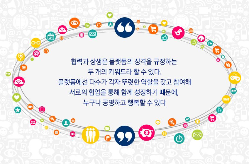 협력과 상생은 플랫폼의 성격을 규정하는 두 개의 키워드라 할 수 있다. 플랫폼에선 다수가 각자 뚜렷한 역할을 갖고 참여해 서로의 협업을 통해 함께 성장하기 때문에, 누구나 공평하고 행복할 수 있다.