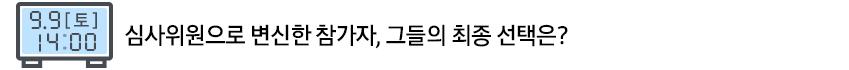 9.9(토) 14:00 심사위원으로 변신한 참가자, 그들의 최종 선택은?