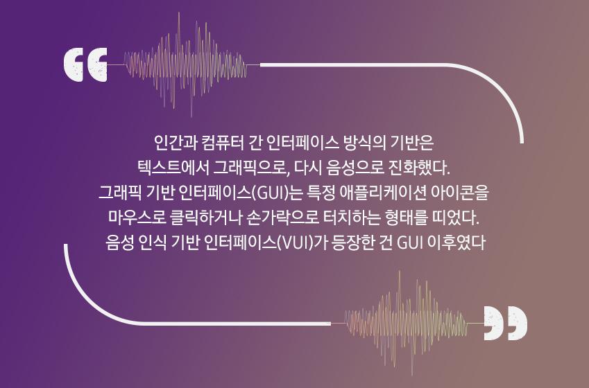 인간과 컴퓨터 간 인터페이스 방식의 기반은 텍스트에서 그래픽으로, 다시 음성으로 진화했다. 그래픽 기반 인터페이스(GUI)는 특정 애플리케이션 아이콘을 마우스로 클릭하거나 손가락으로 터치하는 형태를 띠었다. 음성 인식 기반 인터페이스(VUI)가 등장한 건 GUI 이후였다