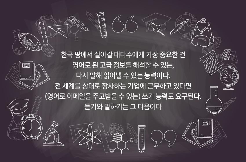 한국 땅에서 살아갈 대다수에게 가장 중요하나 건 영어로 된 고급 정보를 해석할 수 있는, 다시 말해 읽어낼 수 있는 능력이다. 전 세계를 상대로 장사한느 기업에 근무하고 있다면 (영어로 이메일을 주고받을 수 있는) 쓰기 능력도 요구된다. 듣기와 말하기는 그 다음이다