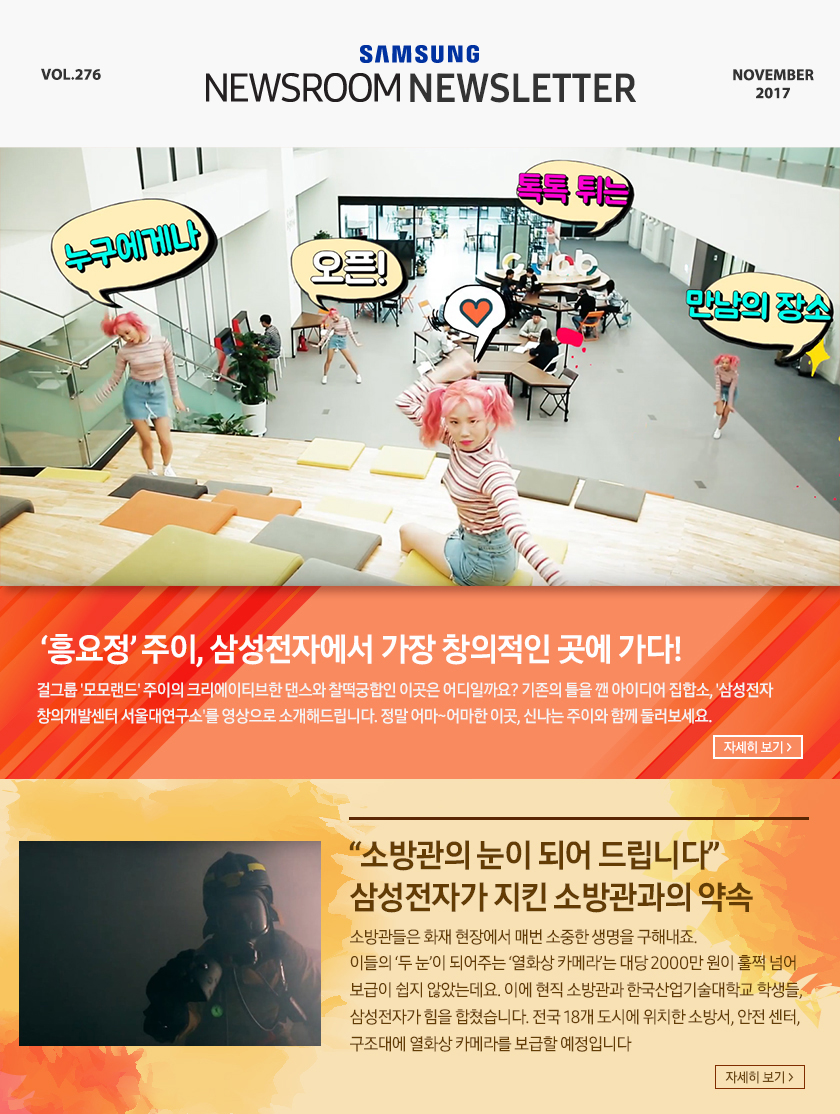 "Samsung Newsroom Newsletter Vol.276, NOBEMBER 2017, '흥요정' 주이, 삼성전자에서 가장 창의적인 곳에 가다! 걸그룹 '모모랜드' 주이의 크리에이티브한 댄스와 찰떡궁합인 이곳은 어디일까요??기존의 틀을 깬 아이디어 집합소, '삼성전자 창의개발센터 서울대연구소'를 영상으로 소개해드립니다. 정말 어마~어마한 이곳, 신나는 주이와 함께 둘러보세요. ""소방관의 눈이 되어 드립니다"" 삼성전자가 지킨 소방관과의 약속, 소방관들은 화재 현장에서 매번 소중한 생명을?구해내죠. 이들의 '두 눈'이 되어주는 '열화상 카메라'는 대당 2000만 원이 훌쩍 넘어 보급이 쉽지 않았는데요. 이에 현직 소방관과 한국산업기술대학교 학생들, 삼성전자가 힘을 합쳤습니다. 전국 18개 도시에 위치한 소방서, 안전 센터, 구조대에 열화상 카메라를 보급할 예정입니다. ""Do bigger things(더 큰일을 하라)"" 갤럭시노트8 뮤지컬 드라마 in 베트남, 삼성전자 베트남 법인 임직원들이 일상을 춤과 노래 속에 담아?한 편의 영상을 탄생시켰습니다. 어려서부터 똑똑하기로 소문났던 동네 친구 '후'와 '하잉'이 삼성전자 베트남 법인에 입사해 벌어지는 에피소드를?춤과 노래로 담아낸 뮤지컬을 만나보세요. 그들의 패기와 창창한 미래에 박수를 보냅니다. 따뜻한 시선으로 세상을 바라본 열 가지 순간들, 삼성전자는 '사회가 건강해야 기업도 발전할 수 있다'는 생각을 바탕으로 다양한 나눔 활동을 해오고 있습니다. 최근 삼성전자 나눔 활동의 뜻깊은 순간들을 되돌아볼 수 있는 '나눔 사진 공모전'을 진행했는데요. 공모전에서 수상한 60점의 사진 중 옐로 카펫, 연탄봉사 등 열 가지 순간을 선정해 여러분과 나누고자 합니다. Samsung Newsroom [Korea/Global], Twitter, Facebook, About US, Copryright 2012-2017 C Samsung Electronics Co., Ltd. All Rights Reserved"