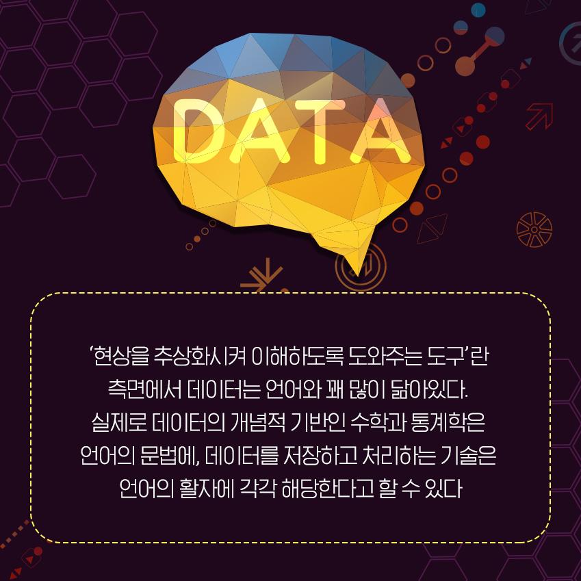 데이터도 △문제 해결을 목표로 현상을 추상화시켜 이해하고 △다양한 추론을 거쳐 결론을 유도하며 △(그렇게 생성된) 결론을 타인과 소통할 수 있게 돕는 도구란 점에서 언어와 다르지 않다. 언어의 문법에 해당하는 게 (데이터의 개념적 기반을 제공하는) 수학과 통계학이며, 실제 데이터를 저장하고 처리하는 정보 기술은 언어의 활자에 해당한다고 볼 수 있다. (실제로 이 같은 연관성을 고려해 혹자는 수학을 '자연의 언어'로 정의하기도 한다.