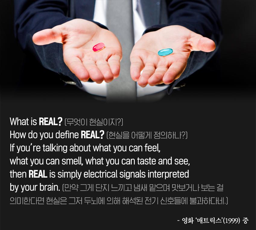What is REAL? (무엇이 현실이지?) How do you define REAL? (현실을 어떻게 정의하나?) If you're talking about what you can feel, what you can smell, what you can taste and see, then REAL is simply electrical signals interpreted by your brain. (만약 그게 단지 느끼고 냄새 맡으며 맛보거나 보는 걸 의미한다면 현실은 그저 두뇌에 의해 해석된 전기 신호들에 불과하다네.)  영화 '매트릭스'(1999) 중