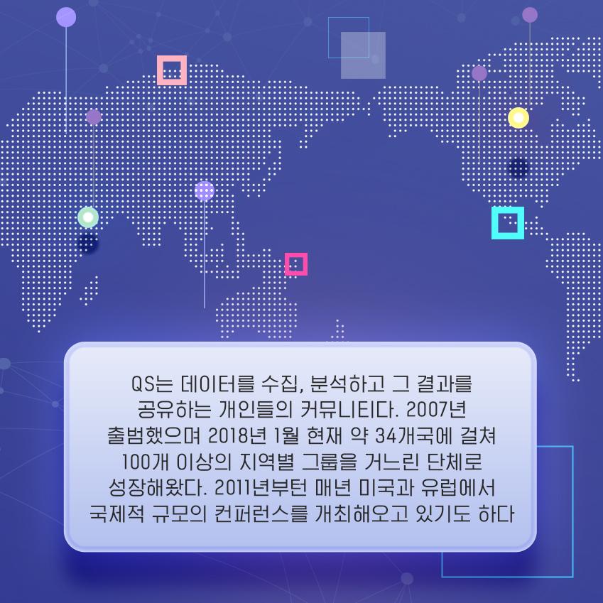 QS는 데이터를 수집, 분석하고 그 결과를 공유하는 개인들의 커뮤니티다. 2007년 출범했으며 2018년 1월 현재 약 34개국에 걸쳐 100개 이상의 지역별 그룹을 거느린 단체로 성장해왔다. 2011년부턴 매년 미국과 유럽에서 국제적 규모의 컨퍼런스를 개최해오고 있기도 하다