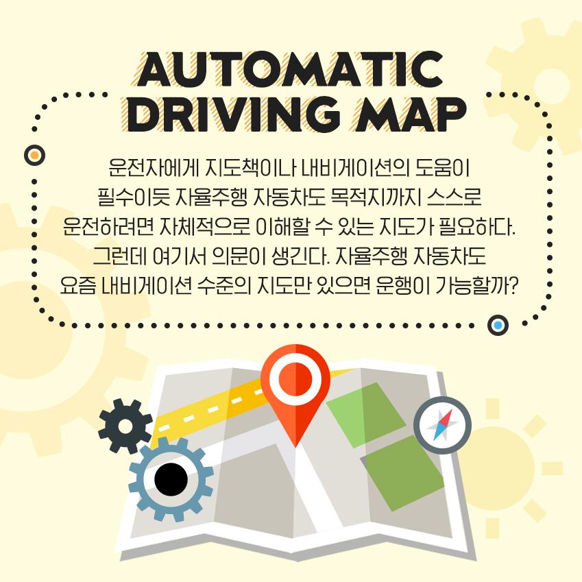 운전자에게 지도책이나 내비게이션의 도움이 필수이듯 자율주행 자동차도 목적지까지 스스로 운전하려면 자체적으로 이해할 수 있는 지도가 필요하다. 그런데 여기서 의문이 생긴다. 자율주행 자동차도 요즘 내비게이션 수준의 지도만 있으면 운행이 가능할까?
