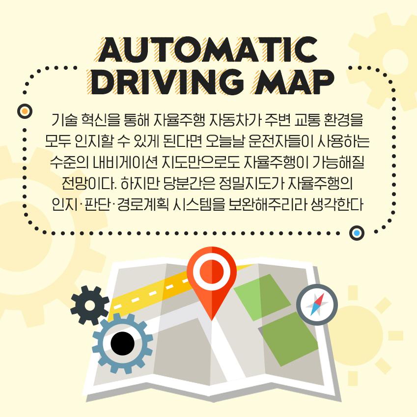기술 혁신을 통해 자율주행 자동차가 주변 교통 환경을 모두 인지할 수 있게 된다면 오늘날 운전자들이 사용하는 수준의 내비게이션 지도만으로도 자율주행이 가능해질 전망이다. 하지만 당분간은 정밀지도가 자율주행의 인지•판단•경로계획 시스템을 보완해주리라 생각한다