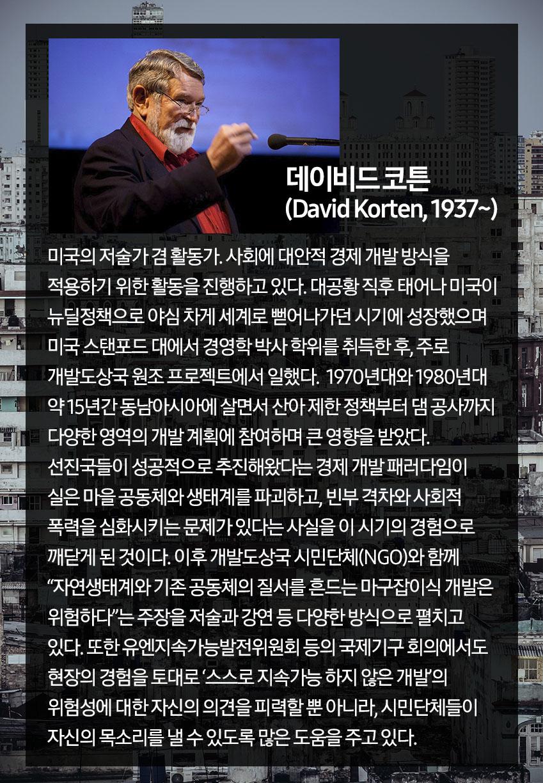 데이비드 코튼(David Korten, 1937~) 그는 미국의 저술가이자 활동가로 사회에 대안적 경제 개발 방식을 적용하기 위한 활동을 진행하고 있다. 대공황 직후 출생해 미국이 뉴딜정책으로 야심 차게 세계로 뻗어나가던 시기에 성장한 그는 스탠포드 대학에서 경영학 박사 학위를 취득한 후, 주로 개발도상국 원조 프로젝트에서 일하게 된다. 1970~1980년대에 걸쳐 15년간 동남아시아에 살면서 산아 제한 정책부터 댐 공사까지 다양한 영역의 개발 계획에 참여했던 경험은 데이비드 코튼의 인생에 큰 영향을 미쳤다. 소위 선진국들이 성공적으로 추진해왔다는 경제 개발 패러다임이 실은 마을 공동체와 생태계를 파괴하고, 빈부 격차와 사회적 폭력을 심화시키는 문제가 있다는 것을 이 시기의 경험으로 깨닫게 된 것이다. 이후 그는 개발도상국의 시만단체(NGO)와 함께 자연생태계와 기존 공동체의 질서를 흔드는 마구잡이식 개발은 위험하다는 주장을 저술과 강연 등 다양한 방식으로 펼치고 있다. 또한 유엔지속가능발전위원회 등의 국제기구 회의에서도 현장의 경험을 토대로 '스스로 지속가능 하지 않은 개발'의 위험성에 대한 자신의 의견을 피력할 뿐 아니라, 시민단체들이 자신의 목소리를 낼 수 있도록 많은 도움을 주고 있다.