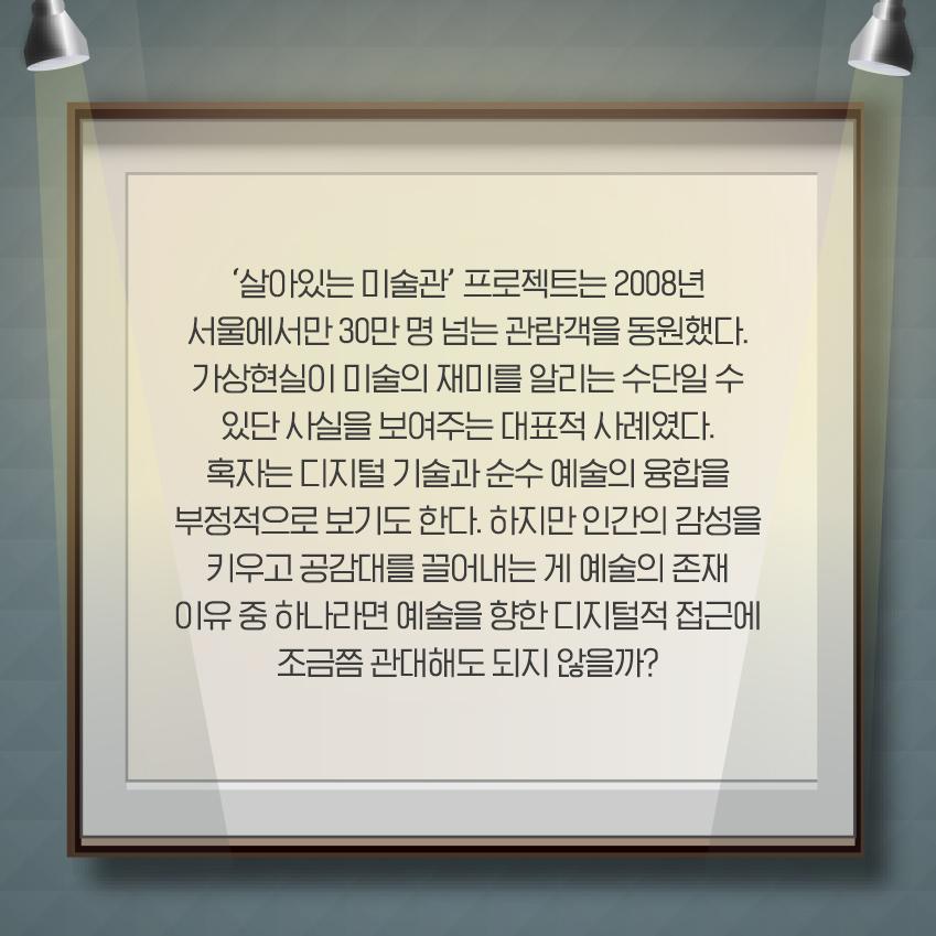 '살아있는 미술관' 프로젝트는 2008년 서울에서만 30만 명 넘는 관람객을 동원했다. 가상현실이 미술의 재미를 알리는 수단일 수 있단 사실을 보여주는 대표적 사례였다. 혹자는 디지털 기술과 순수 예술의 융합을 부정적으로 보기도 한다. 하지만 인간의 감성을 키우고 공감대를 끌어내는 게 예술의 존재 이유 중 하나라면 예술을 향한 디지털적 접근에 조금쯤 관대해도 되지 않을까.