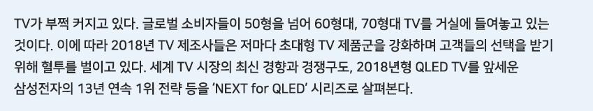 TV가 부쩍 커지고 있다. 글로벌 소비자들이 50형을 넘어 60형대, 70형대 TV를 거실에 들여놓고 있는 것이다. 이에 따라 2018년 TV 제조사들은 저마다 초대형 TV 제품군을 강화하며 고객들의 선택을 받기 위해 혈투를 벌이고 있다. 세계 TV 시장의 최신 경향과 경쟁구도, 2018년형 QLED TV를 앞세운 삼성전자의 13년 연속 1위 전략 등을 'NEXT for QLED' 시리즈로 살펴본다.