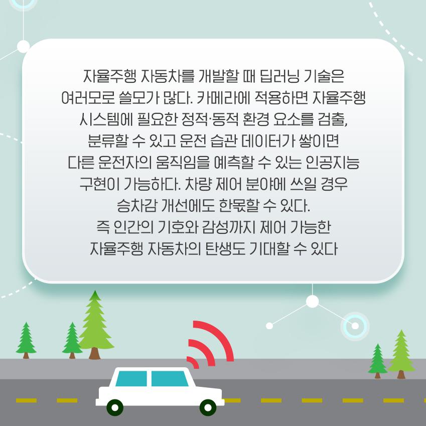 자율주행 자동차를 개발할 때 딥러닝 기술은 여러모로 쓸모가 많다. 카메라에 적용하면 자율주행 시스템에 필요한 정적∙동적 환경 요소를 검출, 분류할 수 있고 운전 습관 데이터가 쌓이면 다른 운전자의 움직임을 예측할 수 있는 인공지능 구현이 가능하다. 차량 제어 분야에 쓰일 경우 승차감 개선에도 한몫할 수 있다. 즉 인간의 기호와 감성까지 제어 가능한 자율주행 자동차의 탄생도 기대할 수 있다