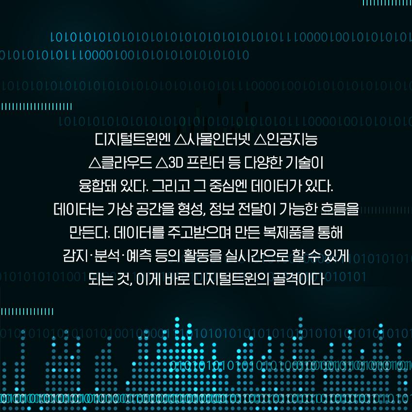 디지털트윈엔 △사물인터넷 △인공지능 △클라우드 △3D 프린터 등 다양한 기술이 융합돼 있다. 그리고 그 중심엔 데이터가 있다. 데이터는 가상 공간을 형성, 정보 전달이 가능한 흐름을 만든다. 데이터를 주고받으며 만든 복제품을 통해 감지•분석•예측 등의 활동을 실시간으로 할 수 있게 되는 것, 이게 바로 디지털트윈의 골격이다
