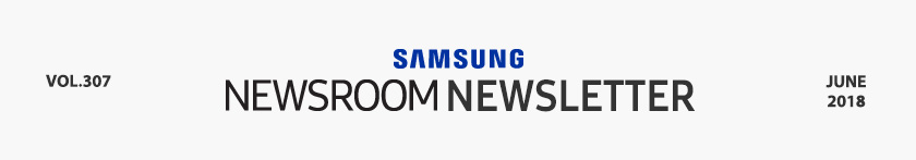 SAMSUNG NEWSROOM NEWSLETTER VOL.307 JUNE 2018