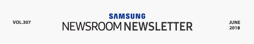 SAMSUNG NEWSROOM NEWSLETTER VOL.307 JUNE 2018