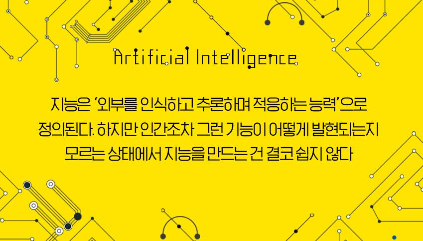 지능은 '외부를 인식하고 추론하며 적응하는 능력'으로 정의된다. 하지만 인간조차 그런 기능이 어떻게 발현되는지 모르는 상태에서 지능을 만드는 건 결코 쉽지 않다