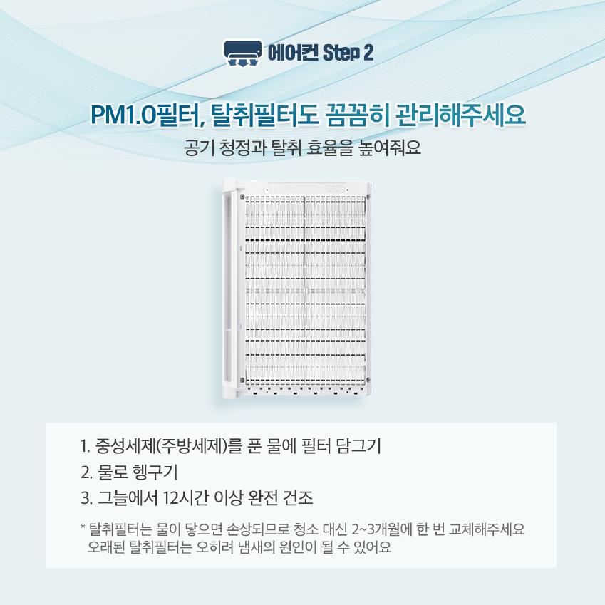 에어컨 스텝 2 PM1.0 필터, 탈취필터도 꼼꼼히 관리해주세요. 공기 청정과 탈취 효율을 놓여줘요. 1. 중성세제를 푼 물에 필터 담그기 2. 물로 헹구기 3. 그늘에서 12시간 이상 완전 건조