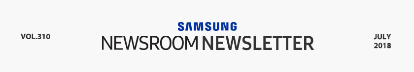 SAMSUNG NEWSROOM NEWSLETTER VOL.310 JULY 2018