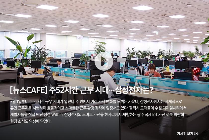 [뉴스CAFE] 주52시간 근무 시대…삼성전자는? 7월 1일부터 주 52시간 근무 시대가 열렸다. 주변에서 여러 가지 변화를 느끼는 가운데, 삼성전자에서는 자체적으로 유연 근무제를 시행하며 효율적이고 스마트한 근무 환경 정착에 앞장서고 있다. 갤럭시 고객들이 수원 디지털시티에서 개발자들을 직접 만난 삼성 Within, 삼성전자의 스마트 가전을 한자리에서 체험하는 광주 국제 IoT 가전 로봇 박람회 현장 소식도 영상에 담았다.