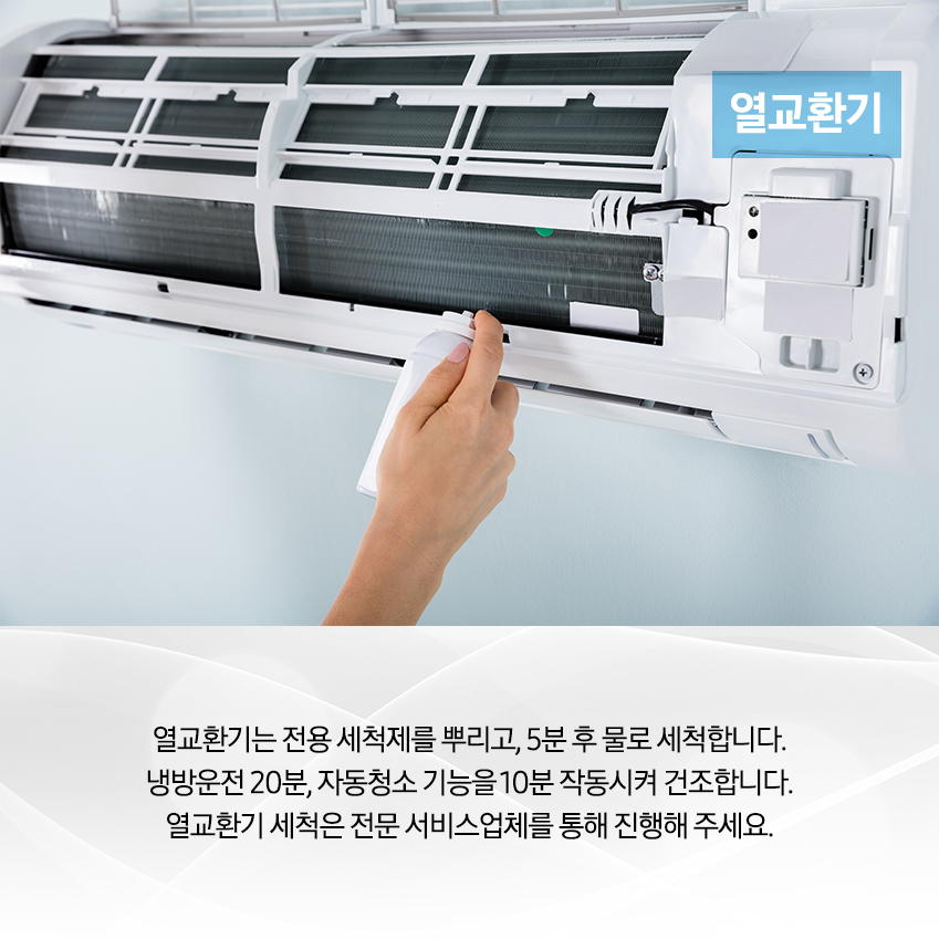 열교환기 / 열교환기는 전용 세척제를 뿌리고, 5분 후 물로 세척합니다. 냉방운전 20분, 자동청소 기능을 10분 작동시켜 건조합니다. 열교환기 시척은 전문 서비스 업체를 통해 진행해주세요.