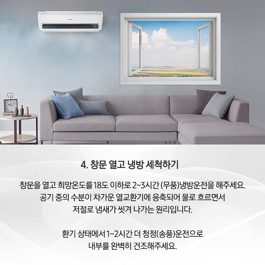 4. 창문 열고 냉방 세척하기 / 창문을 열고 희망온도를 18도 이하로 2~3시간(무풍) 냉장운전을 해주세요. 공기 중의 수분이 차가운 열교환기에 응축되어 물로 흐르면서 저절로 냄새가 씻겨 나가는 원리입니다. 환기 상태에서 1~2시간 더 청정(송풍) 운전으로 내부를 완벽히 건조해주세요.