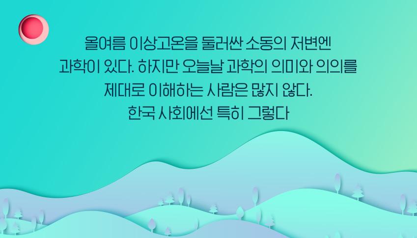 올여름 이상고온을 둘러싼 소동의 저변엔 과학이 있다. 하지만 오늘날 과학의 의미와 의의를 제대로 이해하는 사람은 많지 않다. 한국 사회에선 특히 그렇다