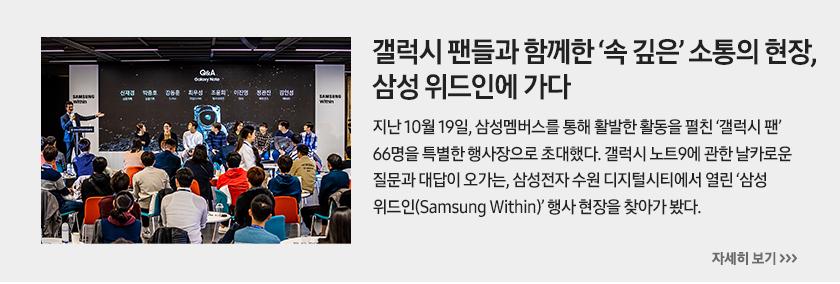 갤럭시 팬들과 함께한 '속 깊은' 소통의 현장, 삼성 위드인에 가다, 지난 10월 19일, 삼성멤버스를 통해 활발한 활동을 펼친 '갤럭시 팬' 66명을 특별한 행사장으로 초대했다. 갤럭시 노트9에 관한 날카로운 질문과 대답이 오가는, 삼성전자 수원 디지털시티에서 열린 '삼성 위드인(Samsung Within)' 행사 현장을 찾아가 봤다.