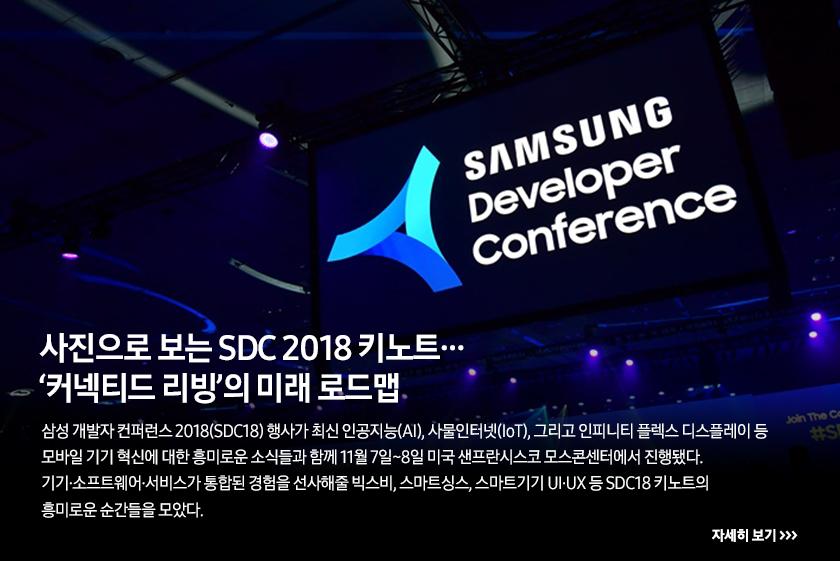 사진으로 보는 SDC 2018 키노트… '커넥티드 리빙'의 미래 로드맵 삼성 개발자 컨퍼런스 2018(SDC18) 행사가 최신 인공지능(AI), 사물인터넷(IoT), 그리고 인피니티 플렉스 디스플레이 등 모바일 기기 혁신에 대한 흥미로운 소식들과 함께 11월 7일~8일 미국 샌프란시스코 모스콘센터에서 진행됐다. 기기·소프트웨어·서비스가 통합된 경험을 선사해줄 빅스비, 스마트싱스, 스마트기기 UI·UX 등 SDC18 키노트의 흥미로운 순간들을 모았다.