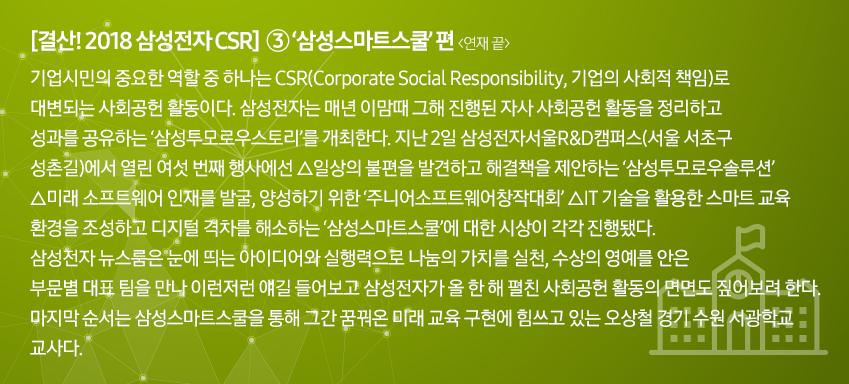 [결산! 2018 삼성전자 CSR] ③'삼성 스마트스쿨' 편> ③'삼성스마트스쿨' 편<연재 끝> 기업시민의 중요한 역할 중 하나는 CSR(Corporate Social Responsibility, 기업의 사회적 책임)으로 대변되는 사회공헌 활동이다. 삼성전자는 매년 이맘때 그해 진행된 자사 사회공헌 활동을 정리하고 성과를 공유하는 '삼성투모로우스토리'를 개최한다. 지난 2일 삼성전자서울R&D캠퍼스(서울 서초구 성촌길)에서 열린 여섯 번째 행사에선 △일상의 불편을 발견하고 해결책을 제안하는 '삼성투모로우솔루션' △미래 소프트웨어 인재를 발굴, 양성하기 위한 '주니어소프트웨어창작대회' △IT 기술을 활용한 스마트 교육 환경을 조성하고 디지털 격차를 해소하는 '삼성스마트스쿨'에 대한 시상이 각각 진행됐다. 삼성전자 뉴스룸은 눈에 띄는 아이디어와 실행력으로 나눔의 가치를 실천, 수상의 영예를 안은 부문별 대표 팀을 만나 이런저런 얘길 들어보고 삼성전자가 올 한 해 펼친 사회공헌 활동의 면면도 짚어보려 한다. 마지막 순서는 삼성스마트스쿨을 통해 그간 꿈꿔온 미래 교육 구현에 힘쓰고 있는 오상철 경기 수원 서광학교 교사다.
