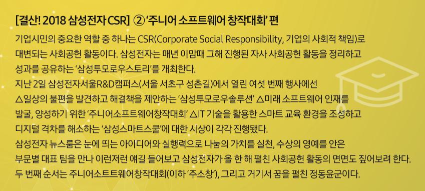 [결산! 2018 삼성전자 CSR] 2'주니어소프트웨어 창작대회'편 기업시민의 중요한 역할 중 하나는 CSR(Corporate Social Responsibility, 기업의 사회적 책임)으로 대변되는 사회공헌 활동이다. 삼성전자는 매년 이맘때 그해 진행된 자사 사회공헌 활동을 정리하고 성과를 공유하는 '삼성투모로우스토리'를 개최한다. 지난 2일 삼성전자서울R&D캠퍼스(서울 서초구 성촌길)에서 열린 여섯 번째 행사에선 △일상의 불편을 발견하고 해결책을 제안하는 '삼성투모로우솔루션' △미래 소프트웨어 인재를 발굴, 양성하기 위한 '주니어소프트웨어창작대회' △IT 기술을 활용한 스마트 교육 환경을 조성하고 디지털 격차를 해소하는 '삼성스마트스쿨'에 대한 시상이 각각 진행됐다. 삼성전자 뉴스룸은 눈에 띄는 아이디어와 실행력으로 나눔의 가치를 실천, 수상의 영예를 안은 부문별 대표 팀을 만나 이런저런 얘길 들어보고 삼성전자가 올 한 해 펼친 사회공헌 활동의 면면도 짚어보려 한다. 두 번째 순서는 주니어 소프트웨어 창작대회(이하 '주소창'), 그리고 거기서 꿈을 펼친 정동윤군이다.