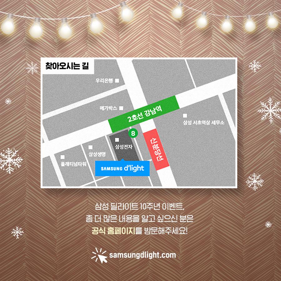 찾아오시는길: 2호선 강남역 삼성전자 SAMSUNG d'light. 삼성 딜라이트 10주년 이벤트, 좀 더 많은 내용을 알고 싶으신 분은 공식 홈페이지를 방문해주세요! samsungdlight.com